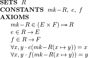 \begin{array}{l}  \textbf{SETS}~~ R\\ \textbf{CONSTANTS}~~ mk\!-\!R,~ e,~ f\\ \textbf{AXIOMS}\\ ~~~~\begin{array}{l}    mk\!-\!R \in  (E\times F) \tbij R\\    e \in  R \tfun E\\    f \in  R \tfun F\\   \forall x,y \cdot e( mk\!-\!R(x\mapsto y) ) = x  \\   \forall x,y \cdot  f( mk\!-\!R(x\mapsto y) ) = y  \end{array}   \end{array}