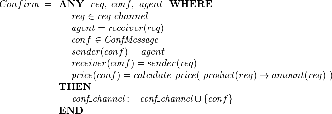 Confirm ~= \begin{array}[t]{l}  \textbf{ANY}~~ req,~ conf, ~ agent ~~\textbf{WHERE} \\  ~~~~ req \in req\_channel  \\ ~~~~ agent  = receiver(req) \\ ~~~~ conf \in \textit{ConfMessage}  \\ ~~~~ sender( conf ) = agent \\ ~~~~ receiver( conf ) = sender(req) \\ ~~~~ price(conf) = calculate\_price(~  product(req)\mapsto amount(req) ~) \\  \textbf{THEN} \\ ~~~~ \textit{conf\_channel} := \textit{conf\_channel} \cup \{conf\} \\ \textbf{END} \end{array}